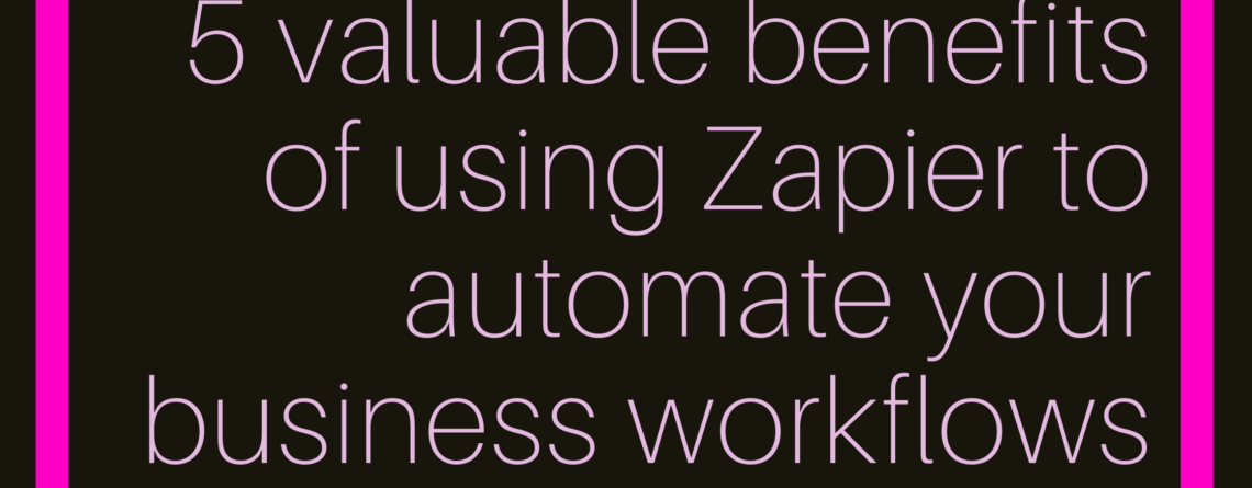 5 valuable benefits of using Zapier to automate your business workflows